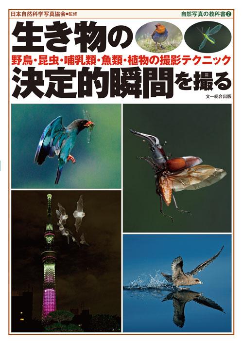 生き物の決定的瞬間を撮る<br/>—野鳥・昆虫・哺乳類・魚類・植物の撮影テクニック